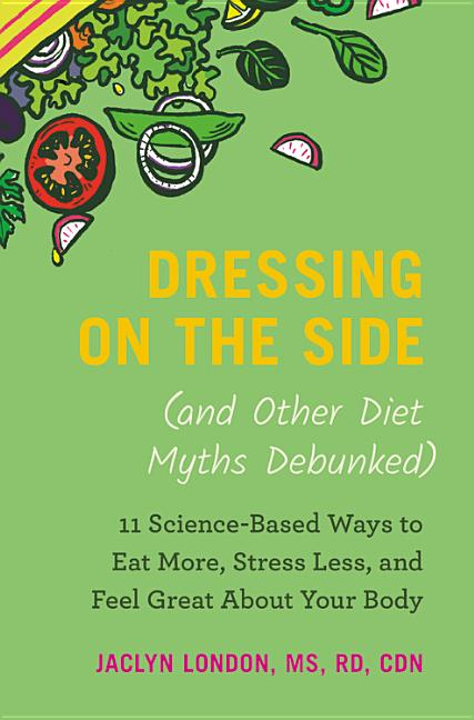 Dressing on the Side (and Other Diet Myths Debunked): 11 Science-Based Ways to Eat More, Stress...