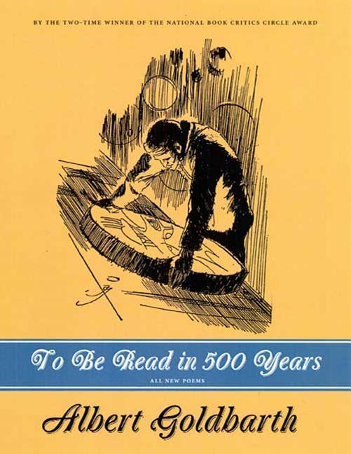To Be Read in 500 Years: Poems. Albert Goldbarth.
