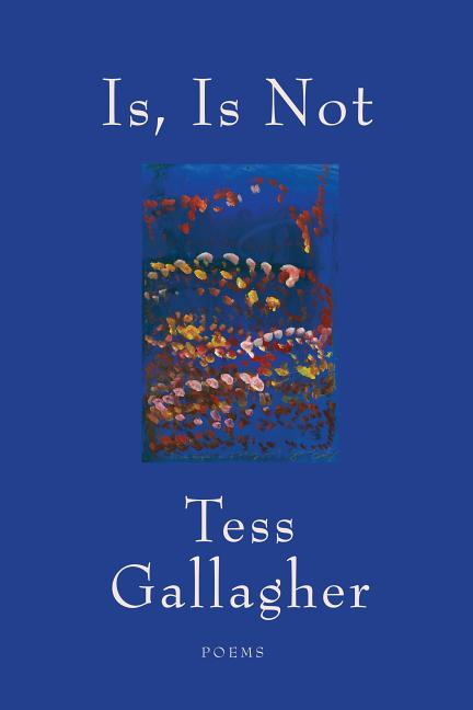 Is, Is Not: Poems. Tess Gallagher