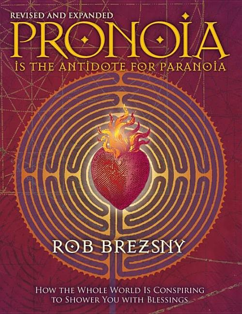 Pronoia Is the Antidote for Paranoia, Revised and Expanded: How the Whole World Is Conspiring to Shower You with Blessings. Rob Brezsny.