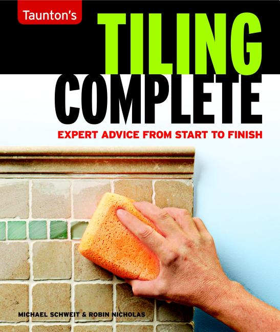 Tiling Complete: Expert Advice From Start to Finish. Michael Schweit, Robin Nicholas