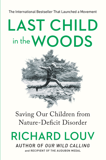 Last Child in the Woods: Saving Our Children From Nature-Deficit Disorder. Richard Louv.
