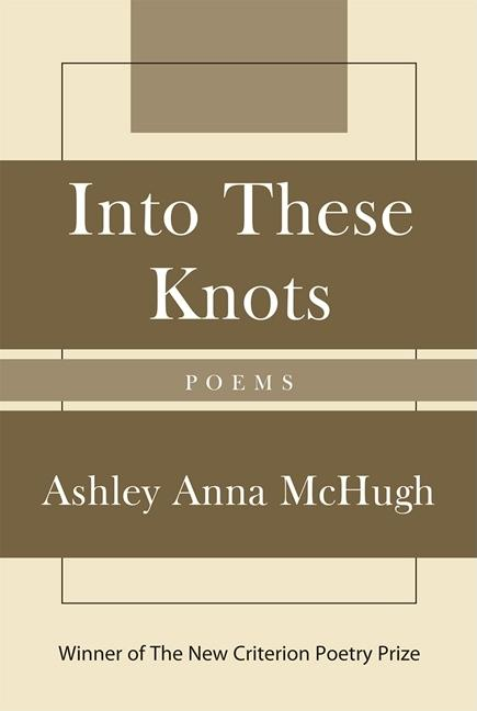 Into These Knots: Winner of the New Criterion Poetry Prize. Ashley Anna McHugh