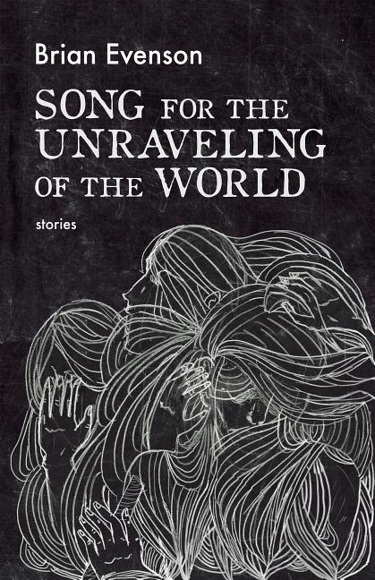 Song for the Unraveling of the World. Brian Evenson