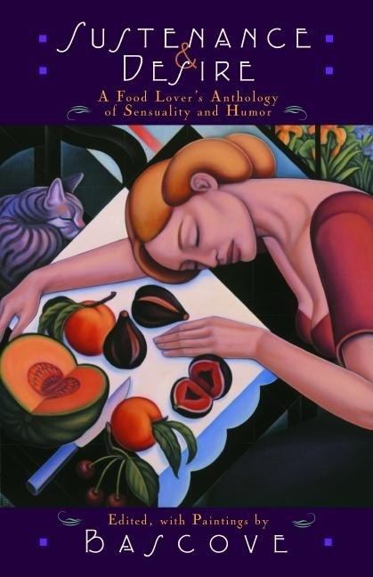 Sustenance & Desire: A Food Lover's Anthology Of Sensuality & Humor. Bascove.