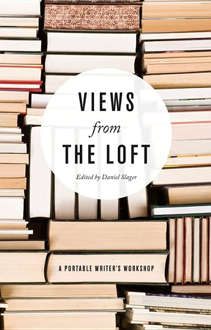 Views from the Loft: A Portable Writer's Workshop. Daniel Slager