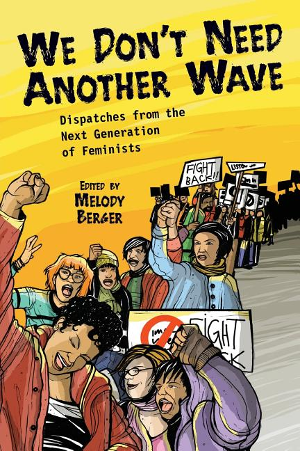 We Don't Need Another Wave: Dispatches from the Next Generation of Feminists. Melody Berger