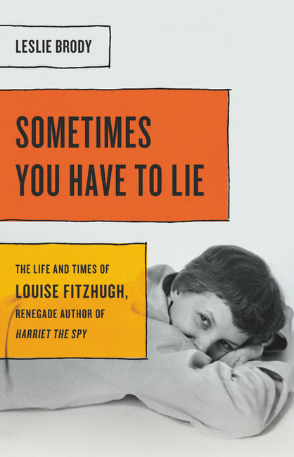 Sometimes You Have to Lie: The Life and Times of Louise Fitzhugh, Renegade Author of Harriet the...