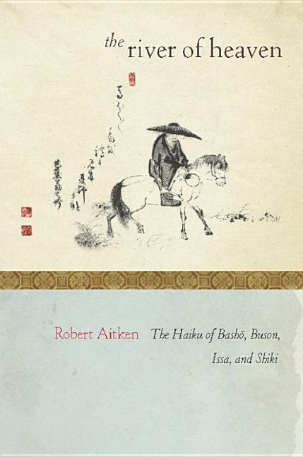 The River of Heaven: The Haiku of Basho, Buson, Issa, and Shiki. Robert Aitken