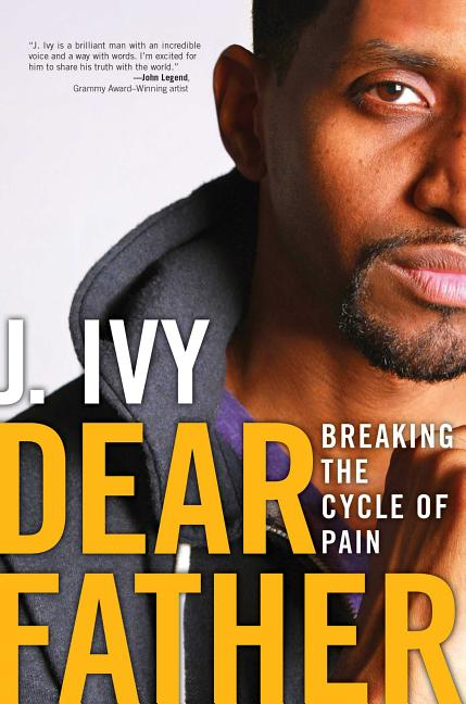 Dear Father: Breaking the Cycle of Pain [SIGNED]. J. Ivy