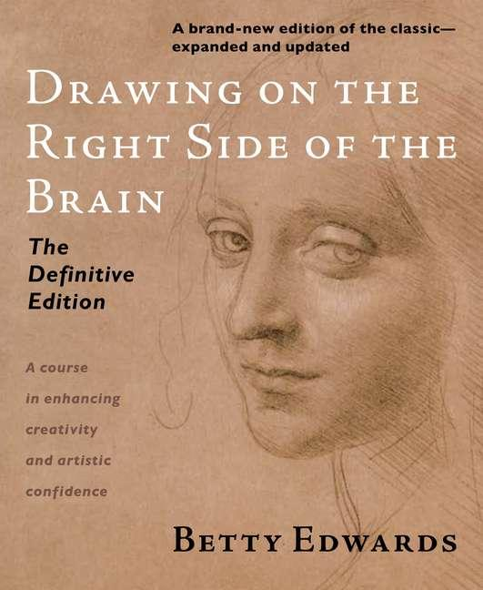 Drawing on the Right Side of the Brain: The Definitive, 4th Edition. Betty Edwards.
