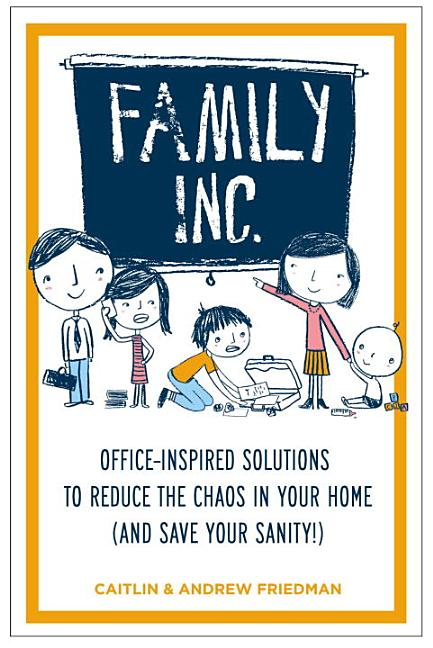 Family Inc.: Office-Inspired Solutions to Reduce the Chaos in Your Home (and Save Your Sanity!)....