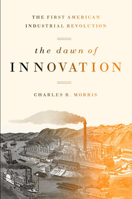 The Dawn of Innovation: The First American Industrial Revolution. Charles R. Morris.