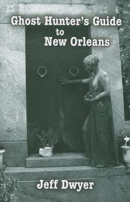 Ghost Hunter's Guide to New Orleans. Jeff Dwyer.