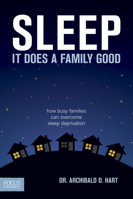 Sleep: It Does a Family Good. Dr. Archibald D. Hart