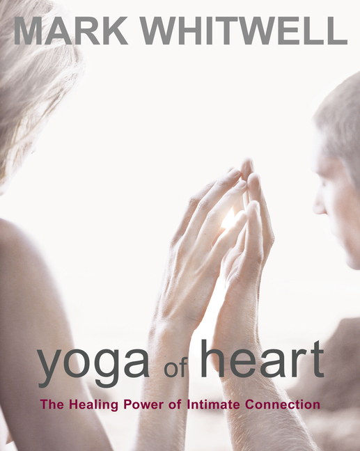 Yoga of Heart: The Healing Power of Intimate Connection. Mark Whitwell