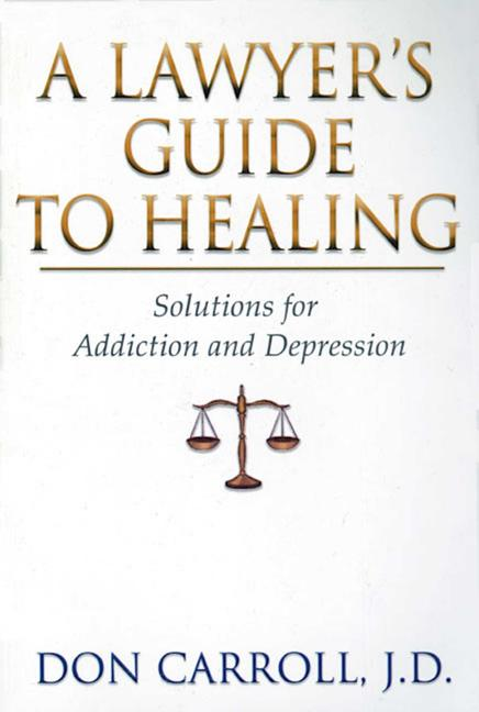 A Lawyers Guide to Healing: Solutions for Addiction and Depression. Don Carroll J. D