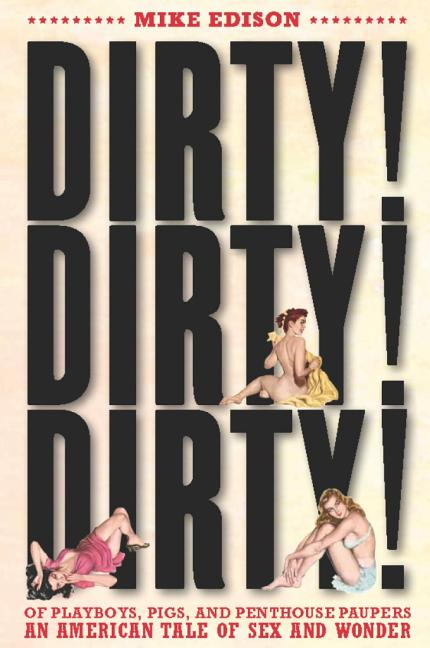 Dirty! Dirty! Dirty!: Of Playboys, Pigs, and Penthouse Paupers An American Tale of Sex and...