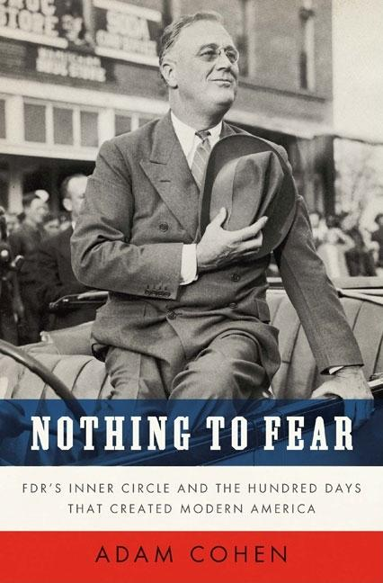Nothing to Fear: FDR's Inner Circle and the Hundred Days That Created ModernAmerica. Adam Cohen.
