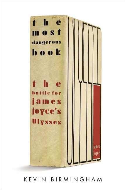 The Most Dangerous Book: The Battle for James Joyce's Ulysses. Kevin Birmingham