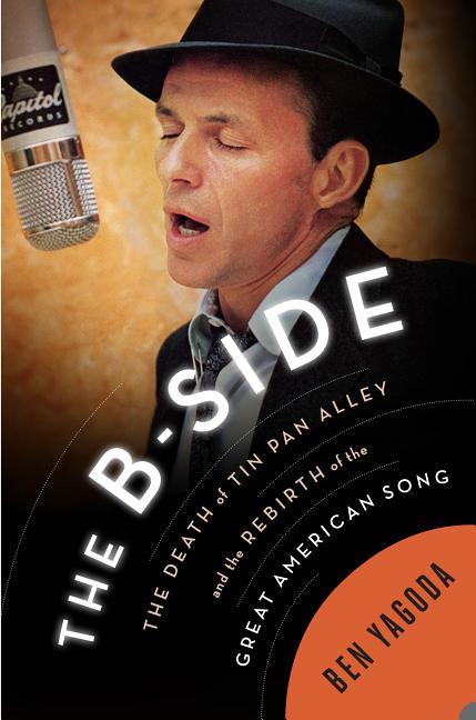 The B Side: The Death of Tin Pan Alley and the Rebirth of the Great American Song. Ben Yagoda