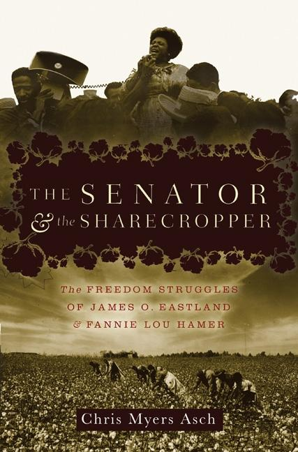 The Senator and the Sharecropper: The Freedom Struggles of James O. Eastland and Fannie Lou Hamer [SIGNED]. Chris Myers Asch.