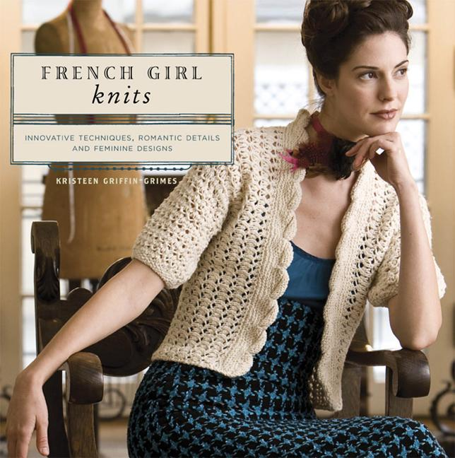 French Girl Knits: Innovative Techniques, Romantic Details, and Feminine Designs. Kristeen Griffin-Grimes.