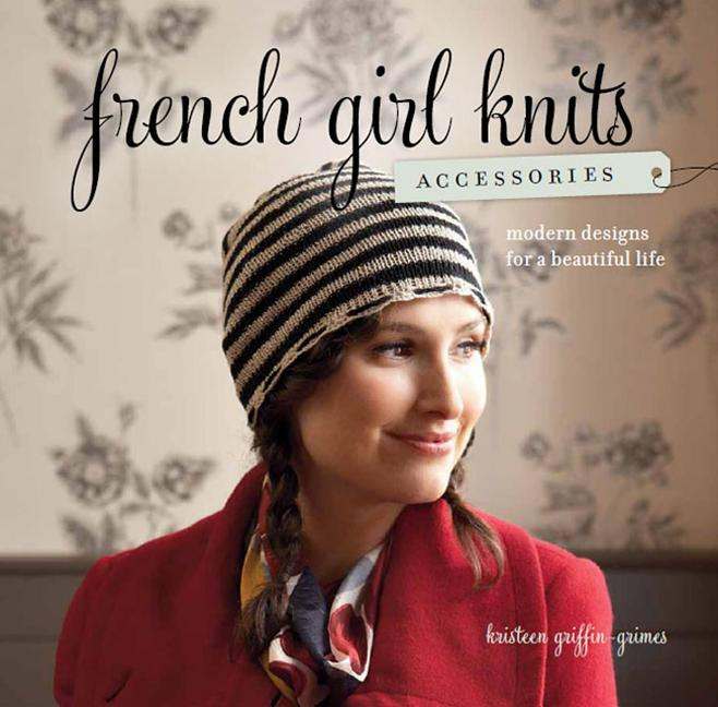 French Girl Knits Accessories: Modern Designs for a Beautiful Life. Kristeen Griffin-Grimes.