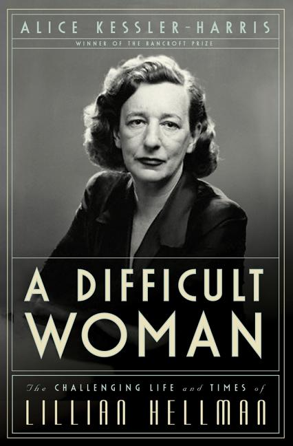A Difficult Woman: The Challenging Life and Times of Lillian Hellman. Alice Kessler-Harris