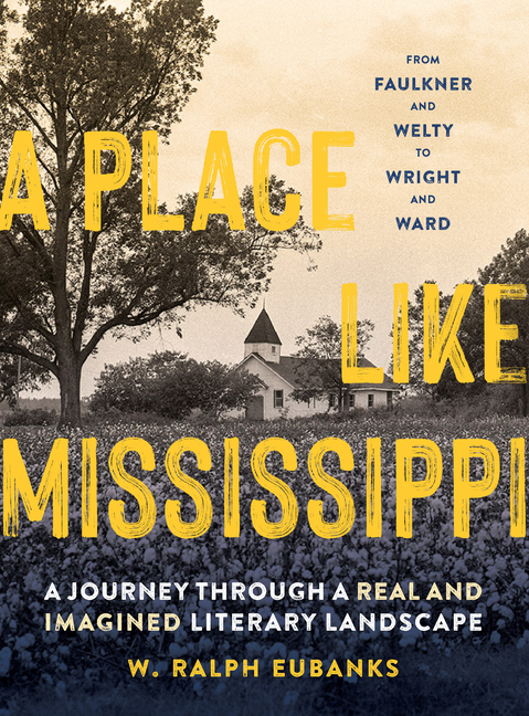 A Place Like Mississippi: A Journey Through a Real and Imagined Literary Landscape. W. Ralph Eubanks