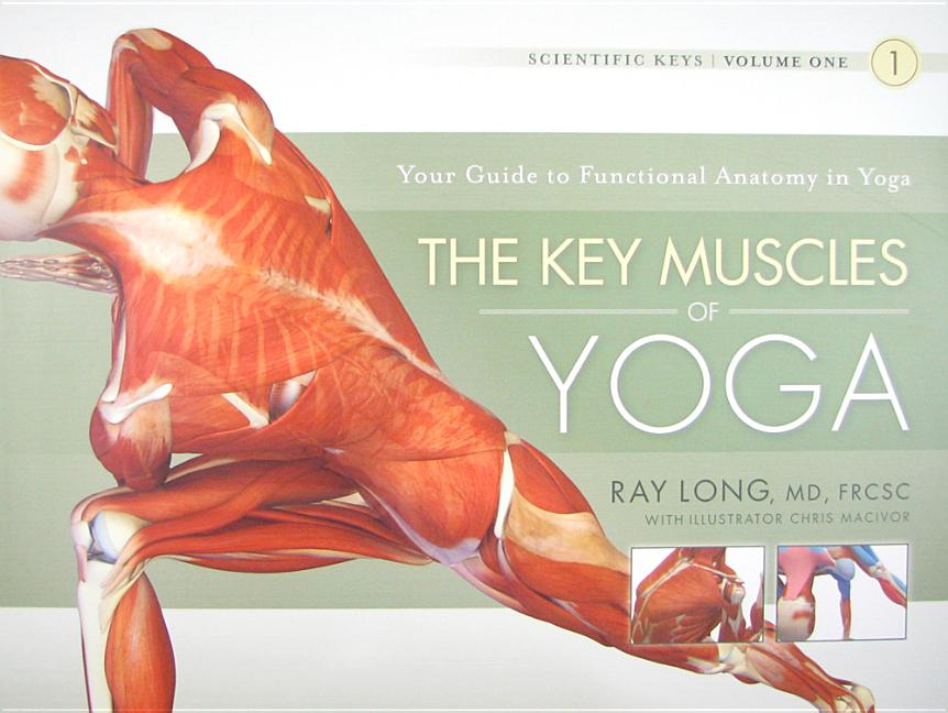 The Key Muscles of Yoga: Scientific Keys, Volume I. Ray Long