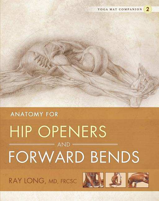 Yoga Mat Companion 2: Anatomy for Hip Openers and Forward Bends. Ray Long