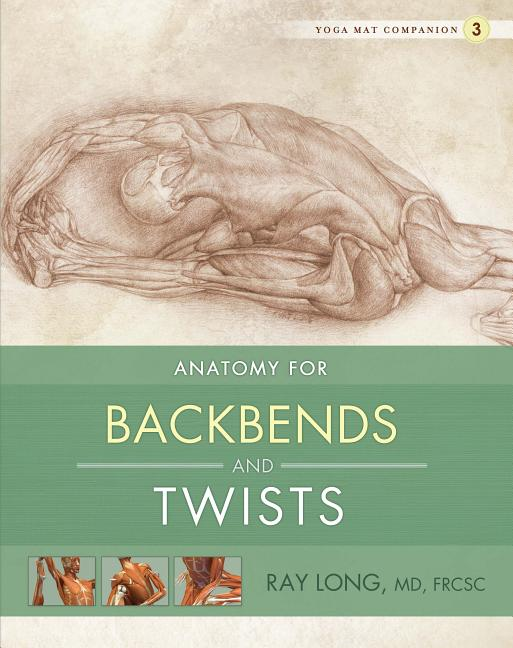 Yoga Mat Companion 3: Anatomy for Backbends and Twists. Ray Long