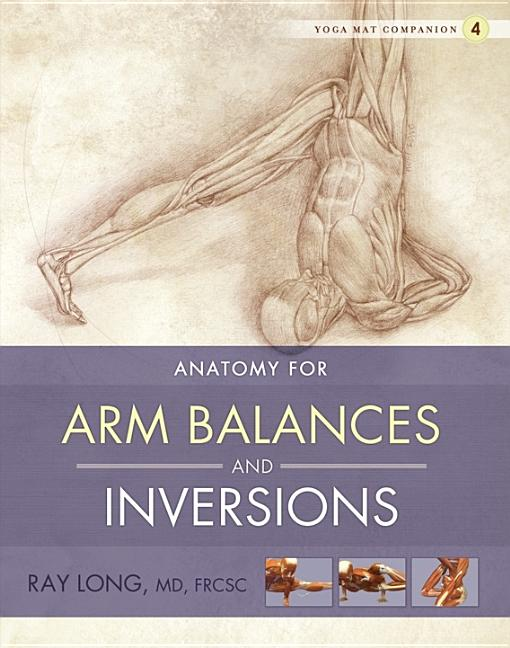 Yoga Mat Companion 4: Anatomy for Arm Balances and Inversions. Ray Long