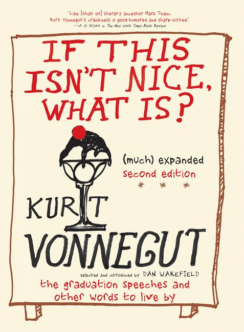 If This Isn't Nice, What Is? (Much) Expanded Second Edition: The Graduation Speeches and Other Words to Live By. Kurt Vonnegut.