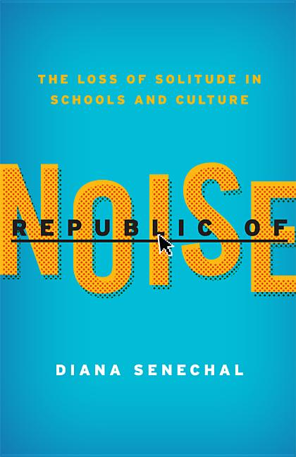 Republic of Noise: The Loss of Solitude in Schools and Culture. Diana Senechal