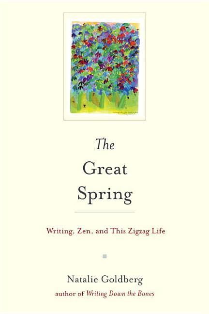 The Great Spring: Writing, Zen, and This Zigzag Life. Natalie Goldberg