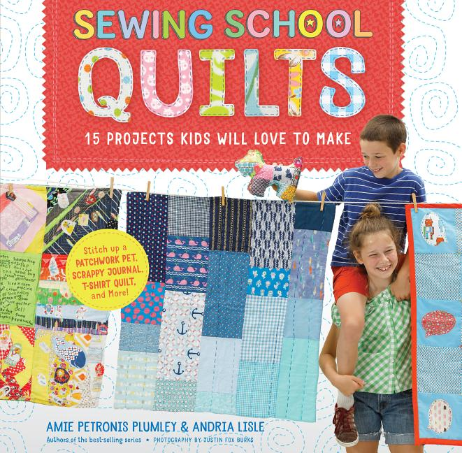 Sewing School Quilts: 15 Projects Kids Will Love to Make; Stitch Up a Patchwork Pet, Scrappy...