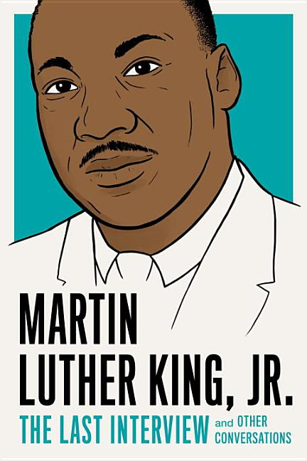 Martin Luther King, Jr.: The Last Interview: and Other Conversations (The Last Interview Series). Martin Luther King Jr.