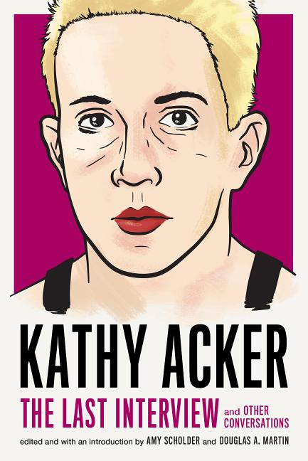 Kathy Acker: The Last Interview: and Other Conversations (The Last Interview Series). Kathy Acker
