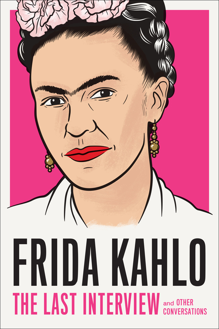 Frida Kahlo: The Last Interview: and Other Conversations (The Last Interview Series). Frida Kahlo