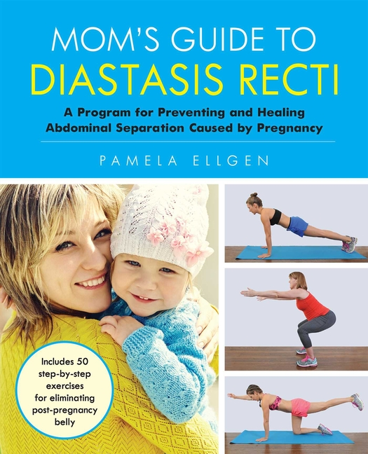 Mom's Guide to Diastasis Recti: A Program for Preventing and Healing Abdominal Separation Caused...