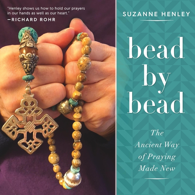 Bead by Bead: The Ancient Way of Praying Made New. Suzanne Henley