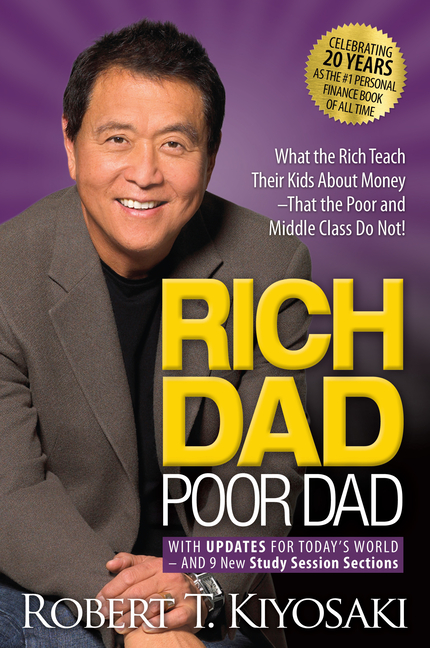 Rich Dad Poor Dad: What the Rich Teach Their Kids About Money That the Poor and Middle Class Do Not! Robert T. Kiyosaki.