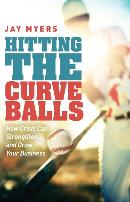 Hitting the Curveballs: How Crisis Can Strengthen and Grow Your Business. Jay Myers