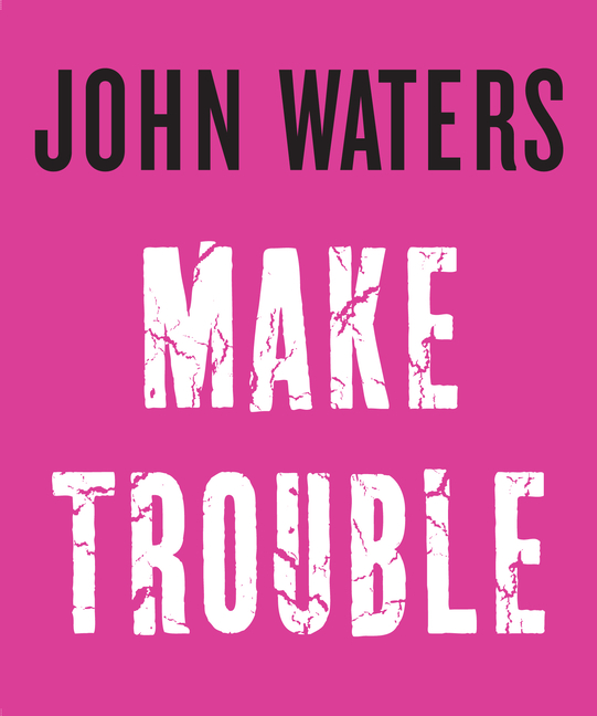 Make Trouble. John Waters.