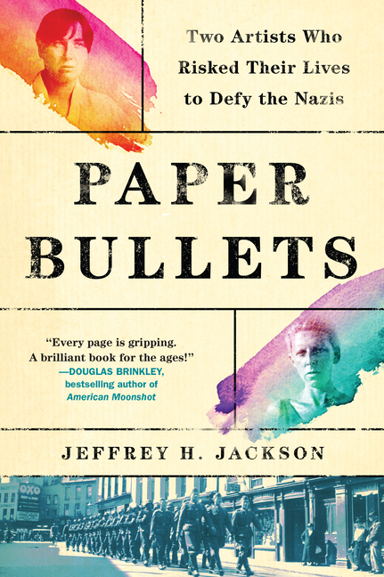 Paper Bullets: Two Artists Who Risked Their Lives to Defy the Nazis. Jeffrey H. Jackson