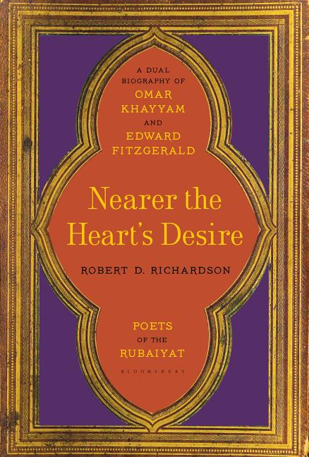 Nearer the Heart's Desire: Poets of the Rubaiyat: A Dual Biography of Omar Khayyam and Edward...