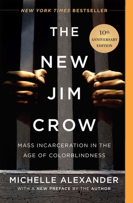 The New Jim Crow: Mass Incarceration in the Age of Colorblindness. Michelle Alexander