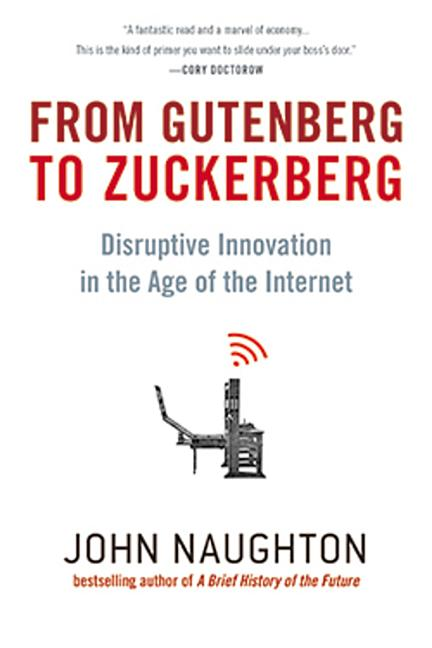 From Gutenberg to Zuckerberg: Disruptive Innovation in the Age of the Internet. John Naughton.